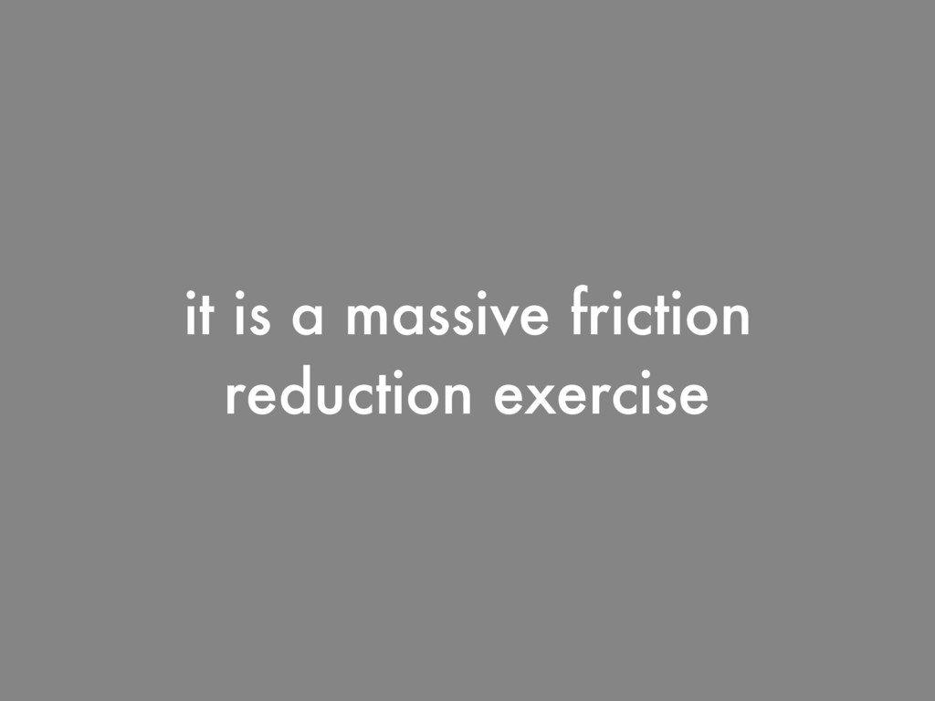 it is a massive friction reduction exercise