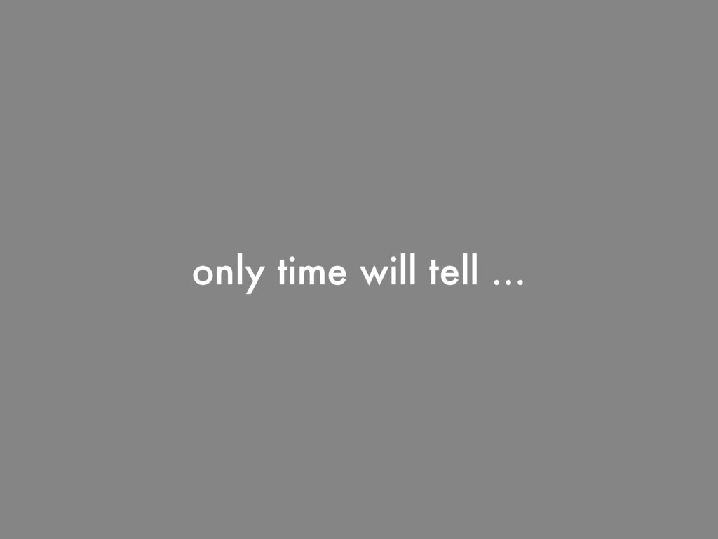 only time will tell …