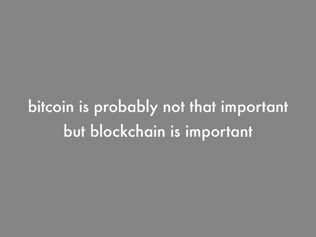 but blockchain is important bitcoin is probably...
