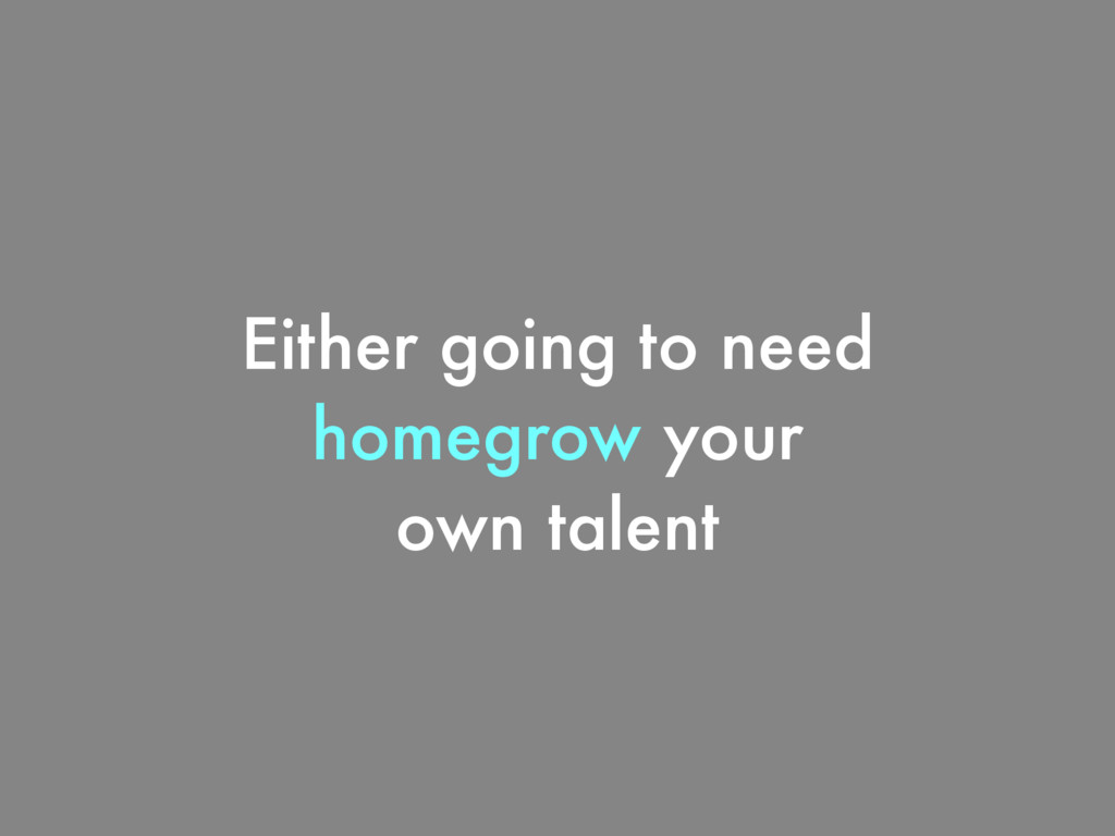 Either going to need homegrow your own talent