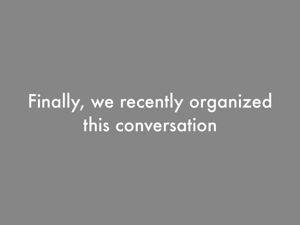 Finally, we recently organized  this conversat...