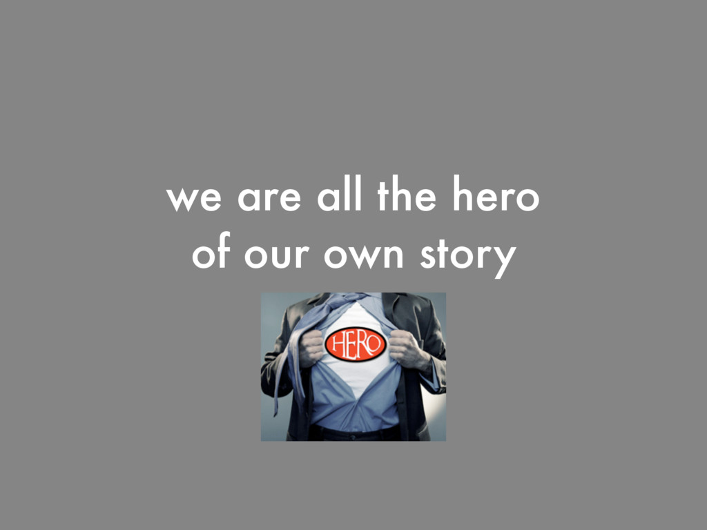we are all the hero of our own story