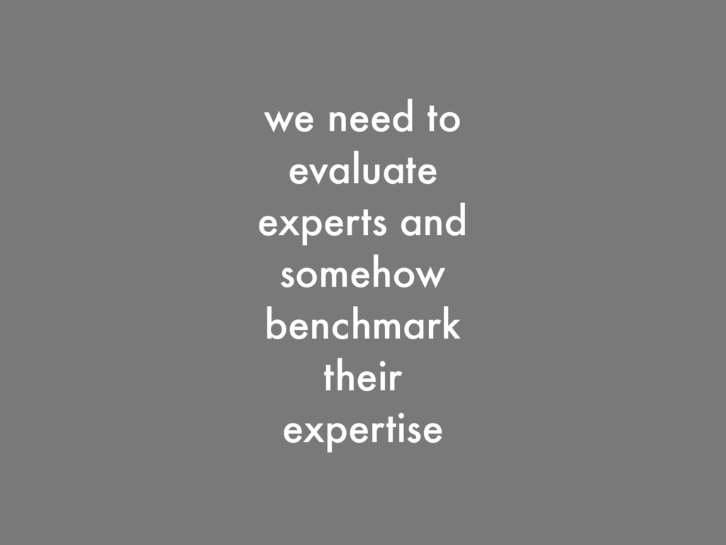 we need to evaluate experts and somehow benchma...