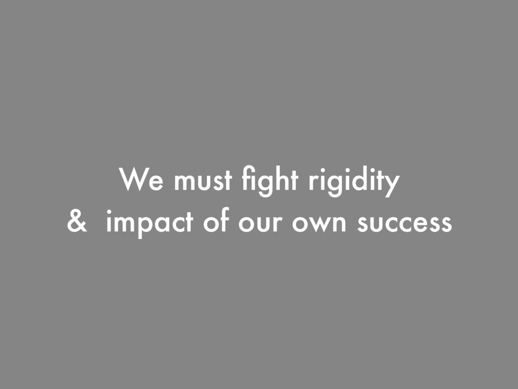 We must fight rigidity & impact of our own succe...