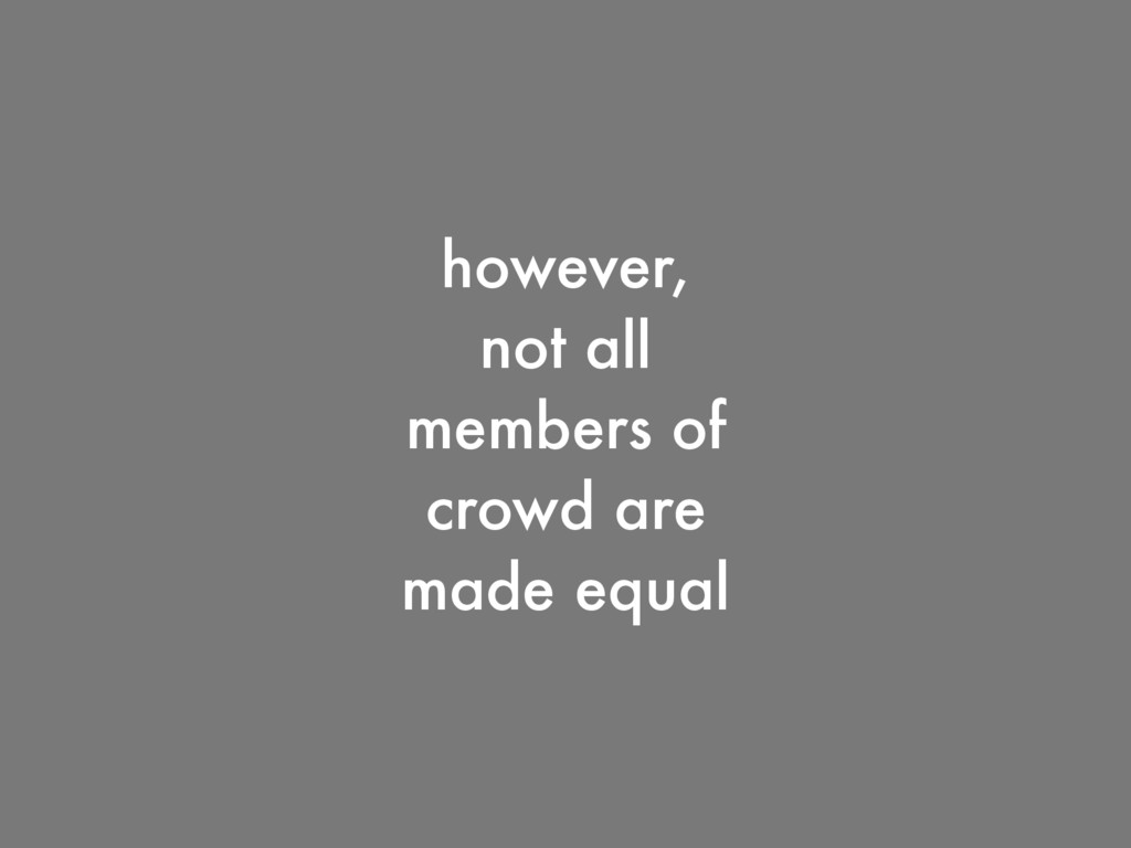 however, not all members of crowd are made equal