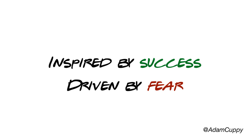 @AdamCuppy Inspired by success Driven by fear