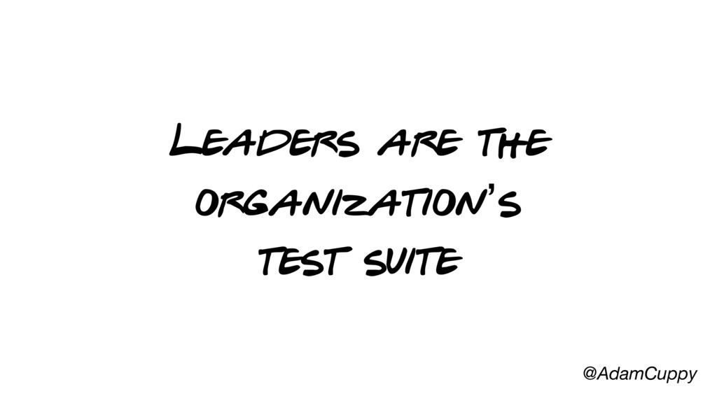 @AdamCuppy Leaders are the organization's test ...