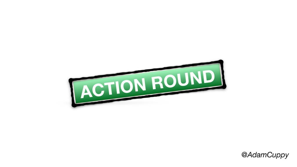 @AdamCuppy ACTION ROUND
