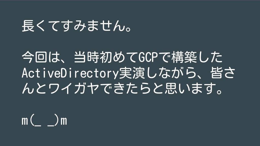 長くてすみません。 今回は、当時初めてGCPで構築した ActiveDirectory実演しな...
