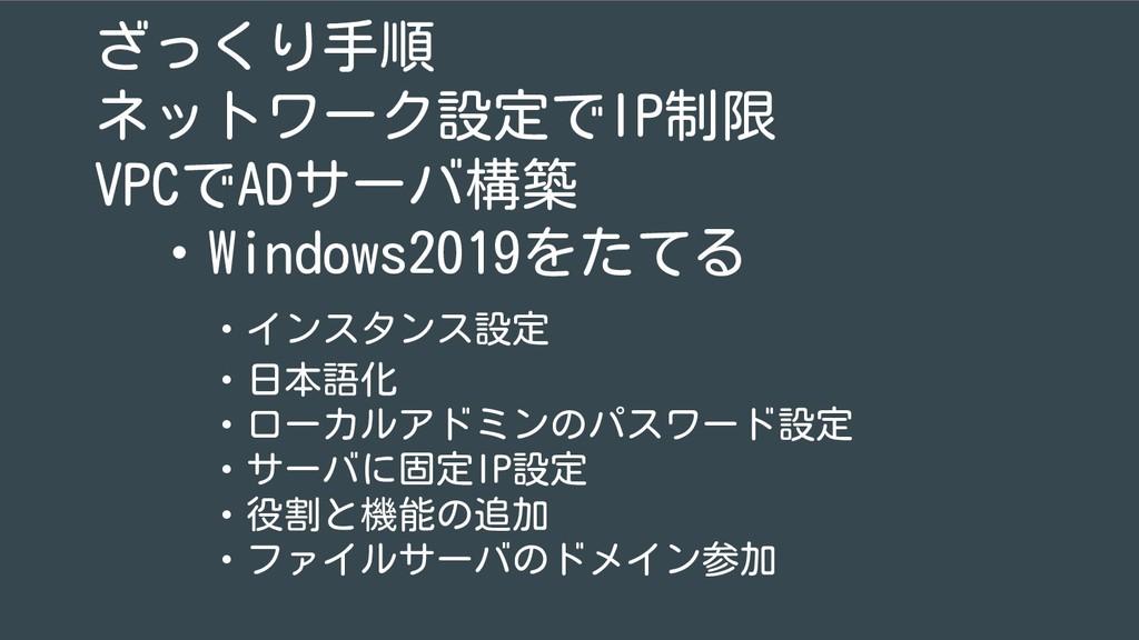 ざっくり手順 ネットワーク設定でIP制限 VPCでADサーバ構築  ・Windows2019を...