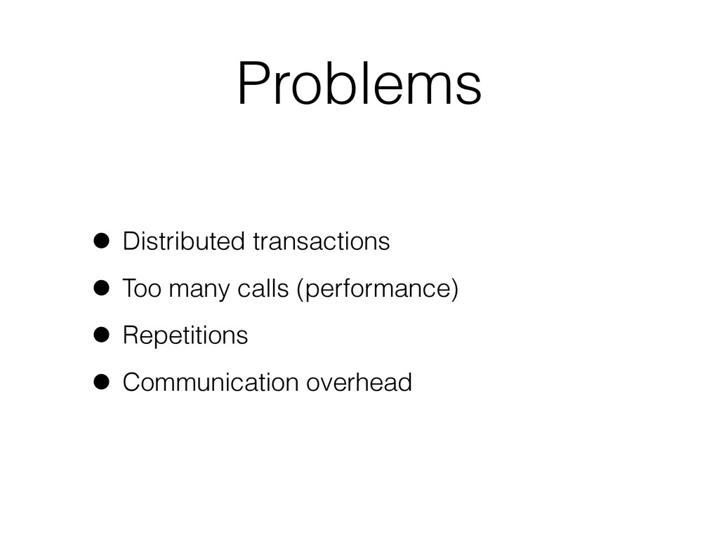 Problems • Distributed transactions • Too many ...
