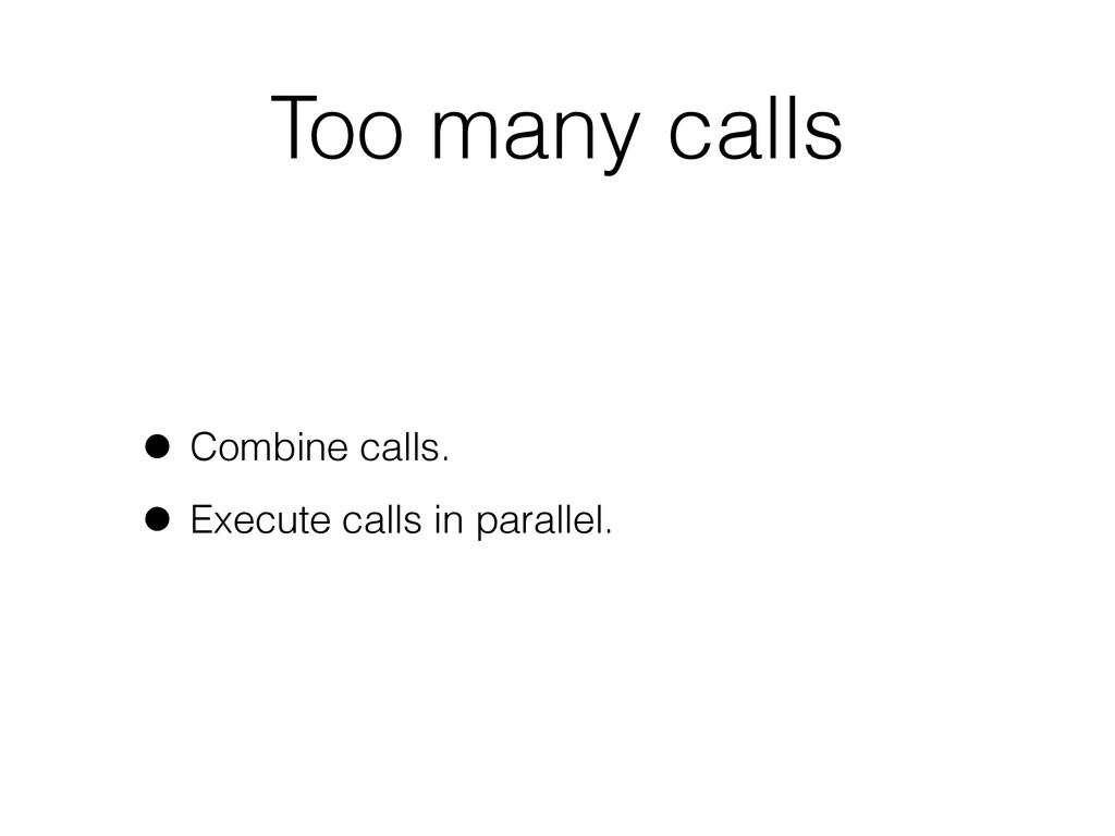 Too many calls • Combine calls. • Execute calls...