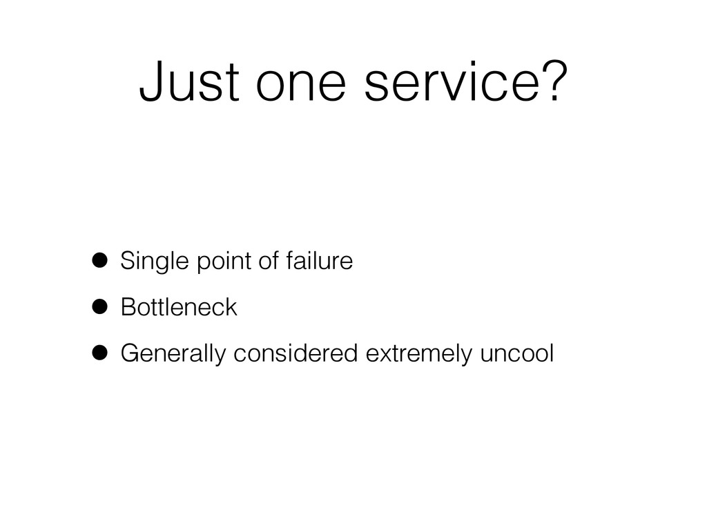 Just one service? • Single point of failure • B...