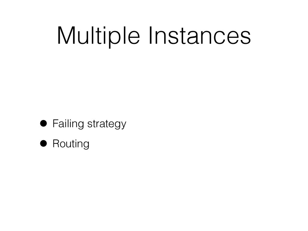 Multiple Instances • Failing strategy • Routing