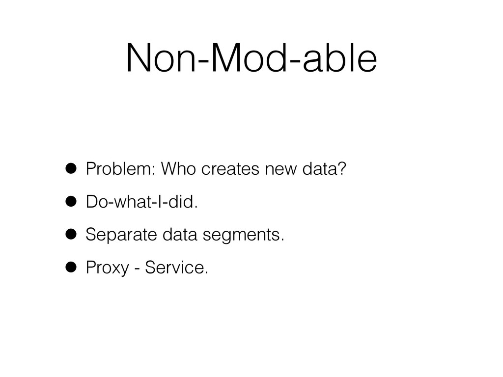 Non-Mod-able • Problem: Who creates new data? •...