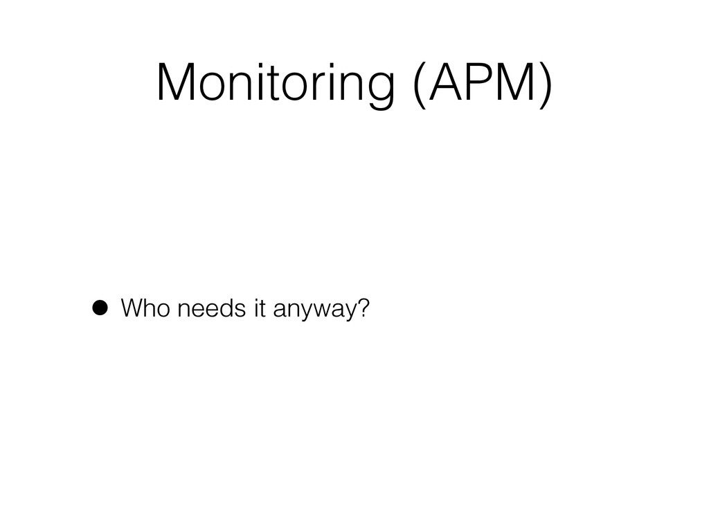 Monitoring (APM) • Who needs it anyway?