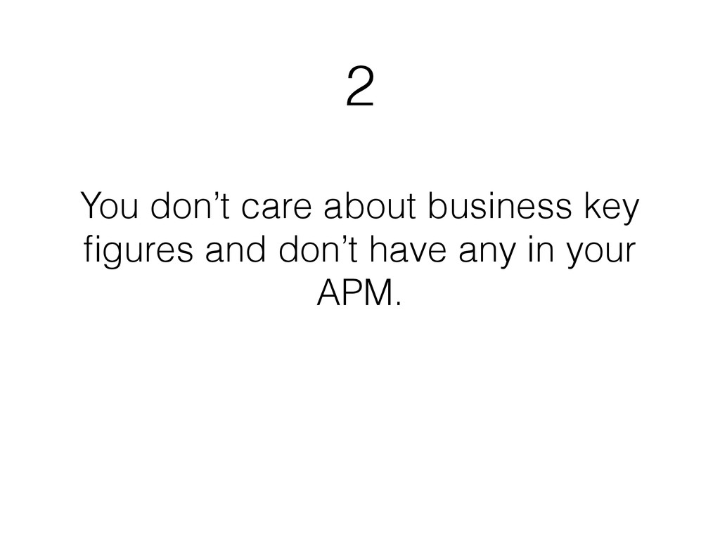 2 You don't care about business key figures and ...