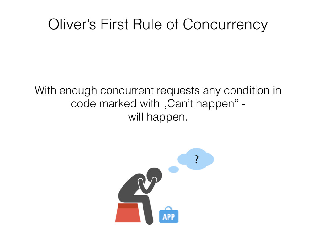 Oliver's First Rule of Concurrency With enough ...