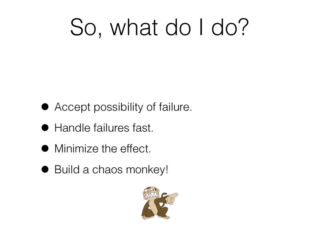 So, what do I do? • Accept possibility of failu...
