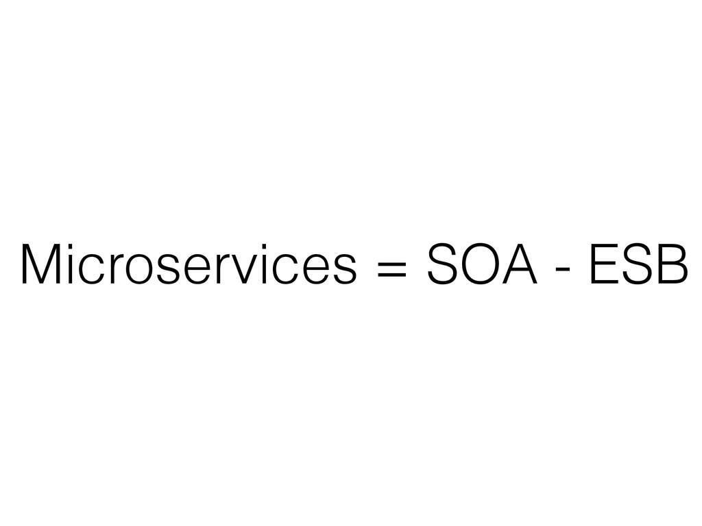 Microservices = SOA - ESB