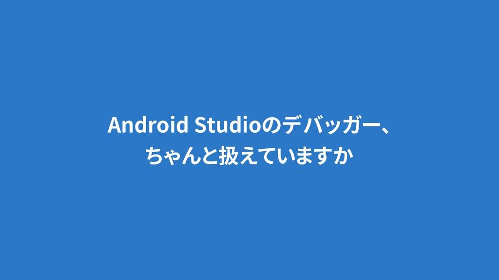 Android Studioのデバッガー、 ちゃんと扱えていますか