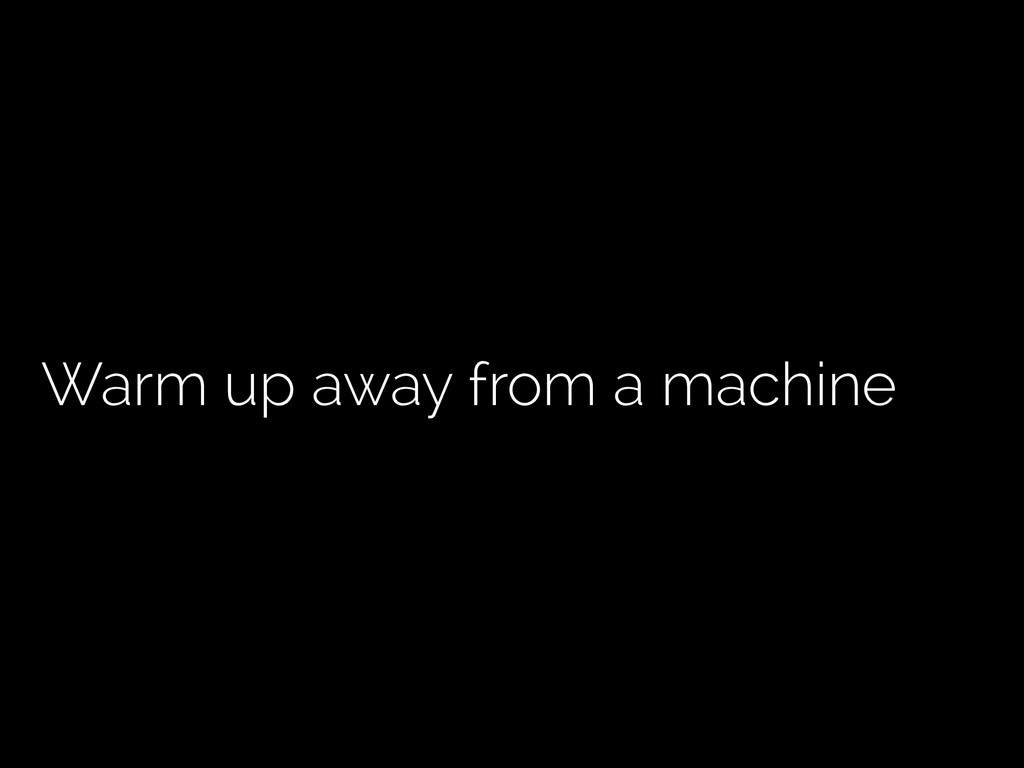 Warm up away from a machine
