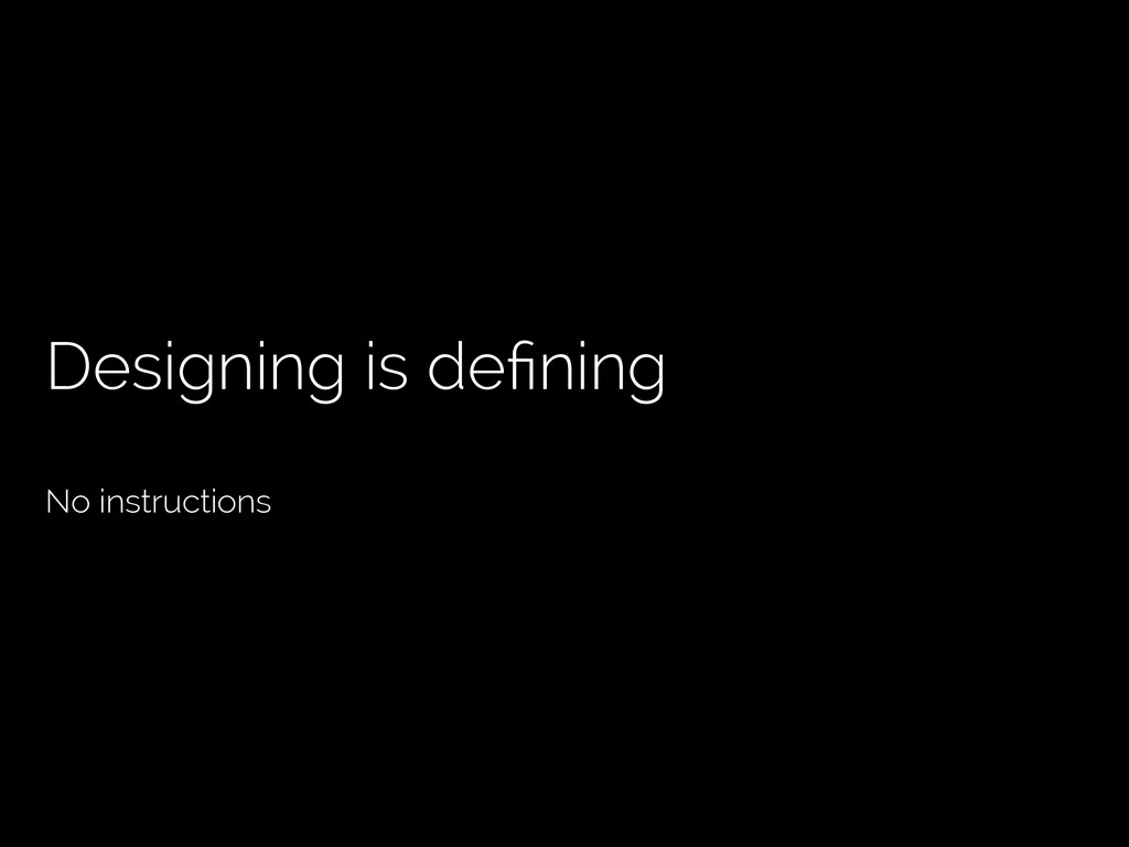 Designing is defining No instructions