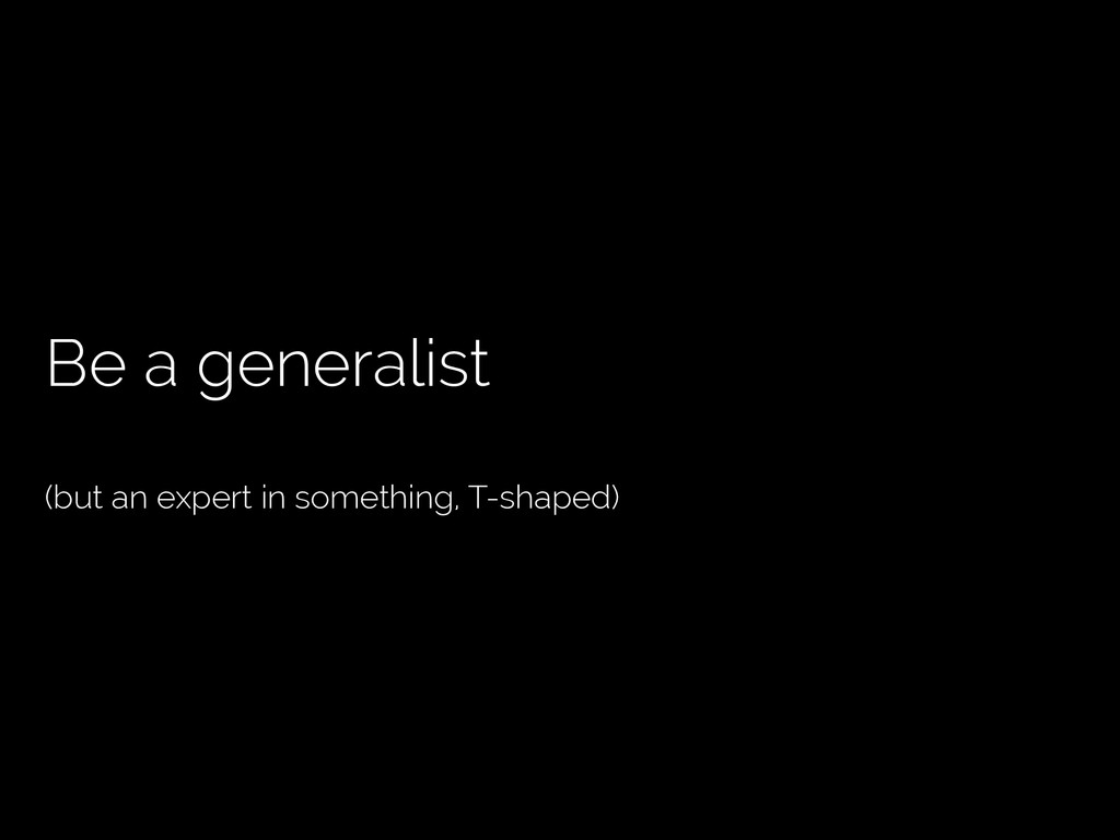 Be a generalist (but an expert in something, T-...