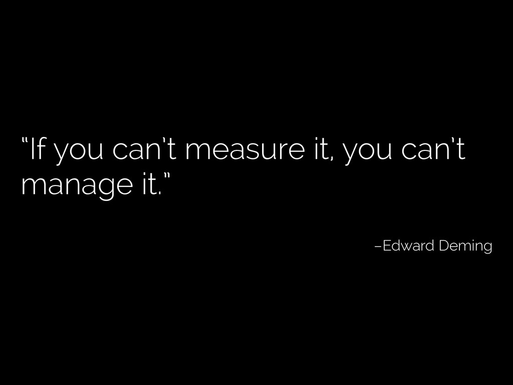 """""""If you can't measure it, you can't manage it.""""..."""