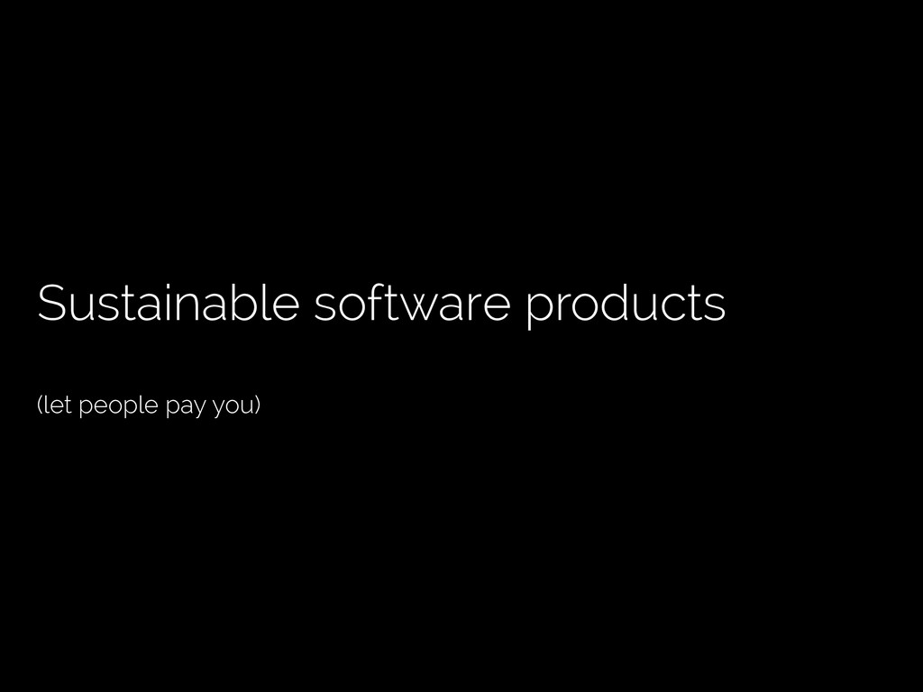 Sustainable software products (let people pay y...