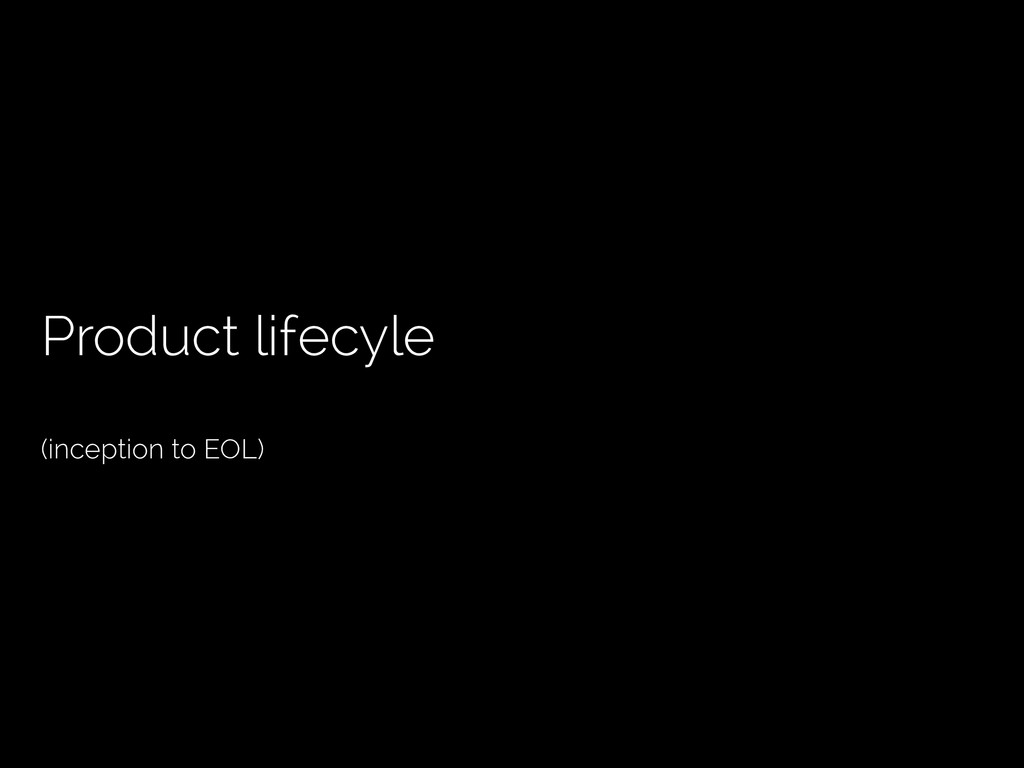 Product lifecyle (inception to EOL)