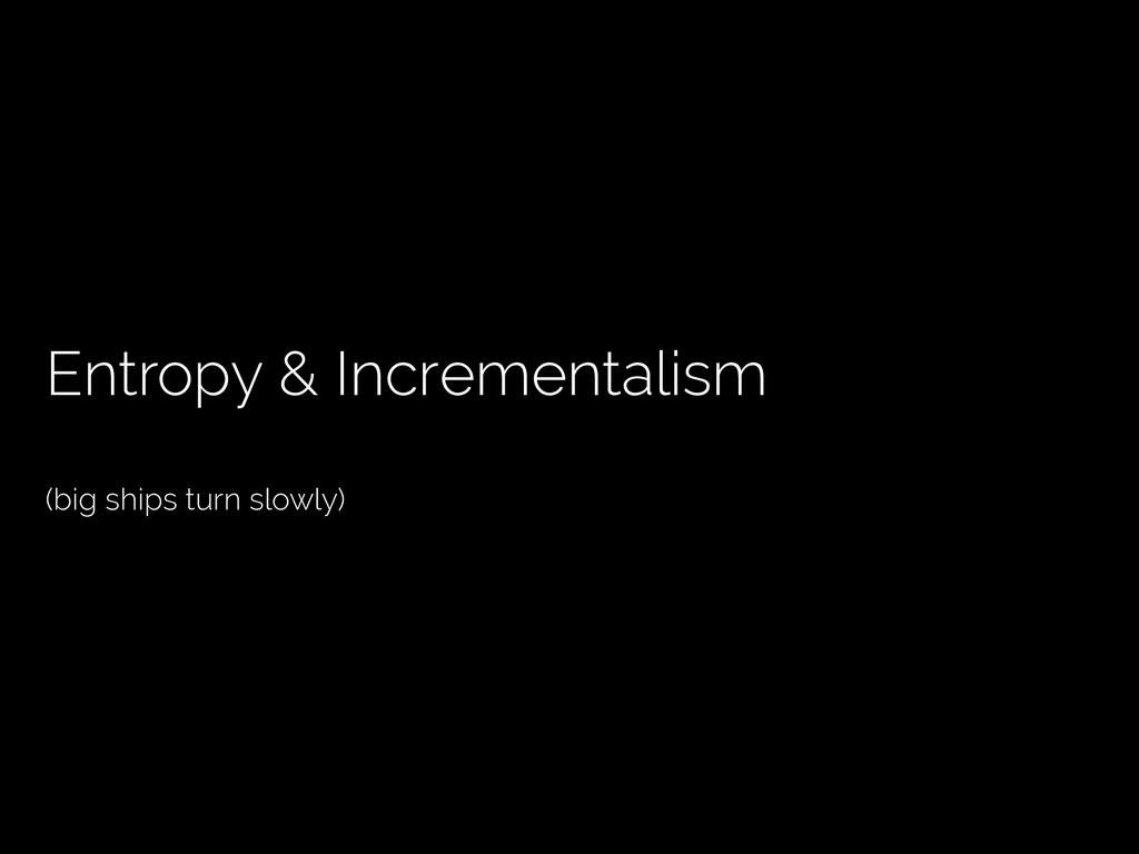 Entropy & Incrementalism (big ships turn slowly)