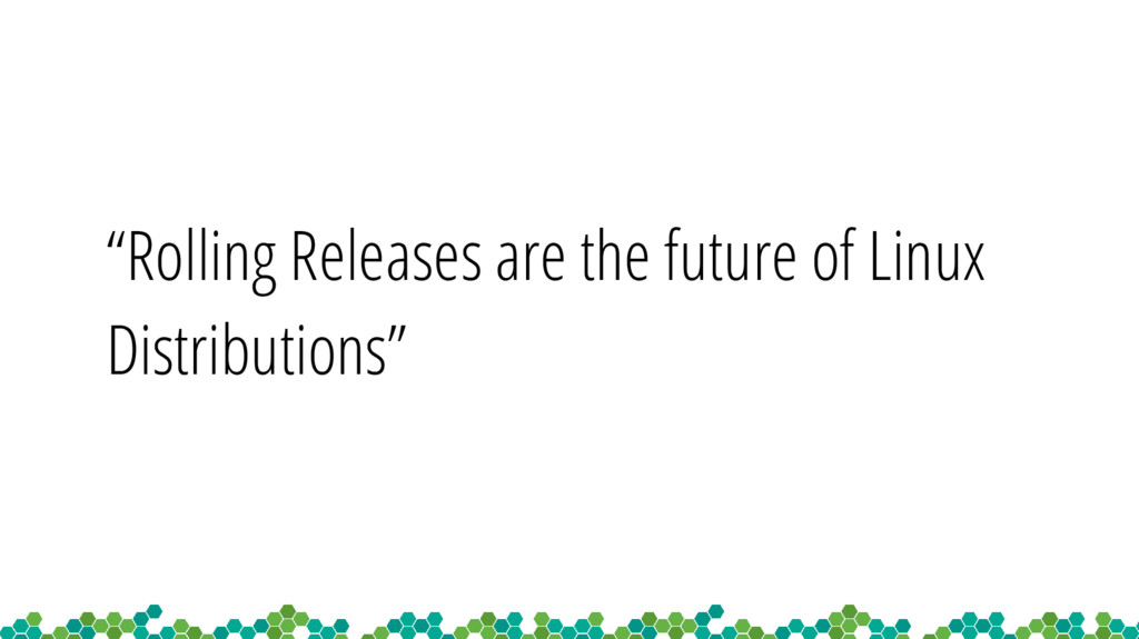 """""""Rolling Releases are the future of Linux Distr..."""