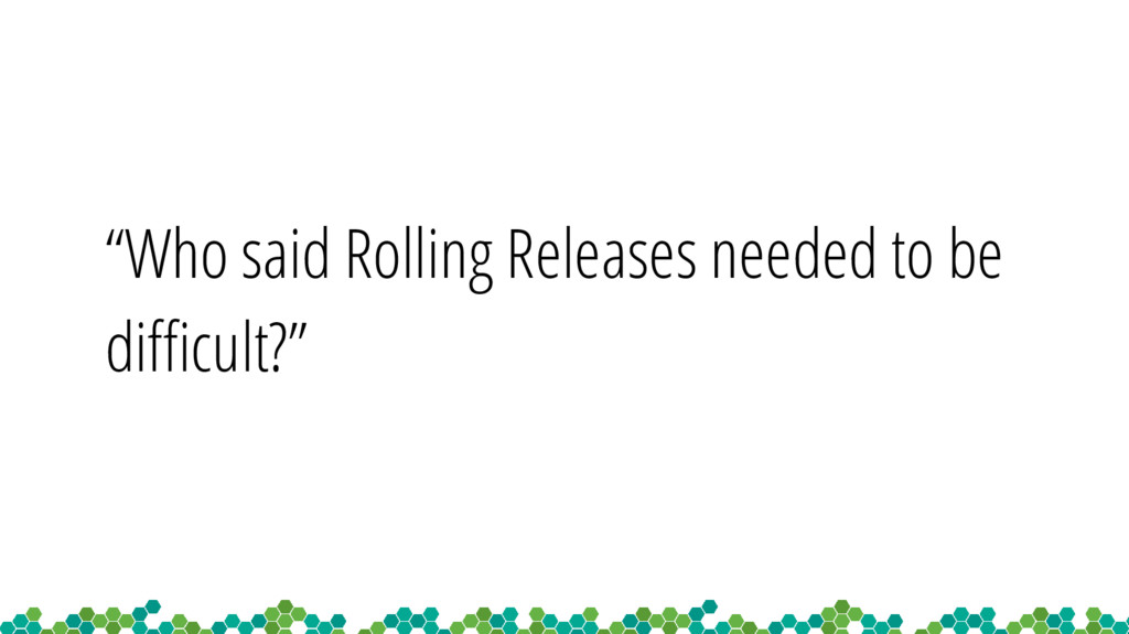 """""""Who said Rolling Releases needed to be difficu..."""