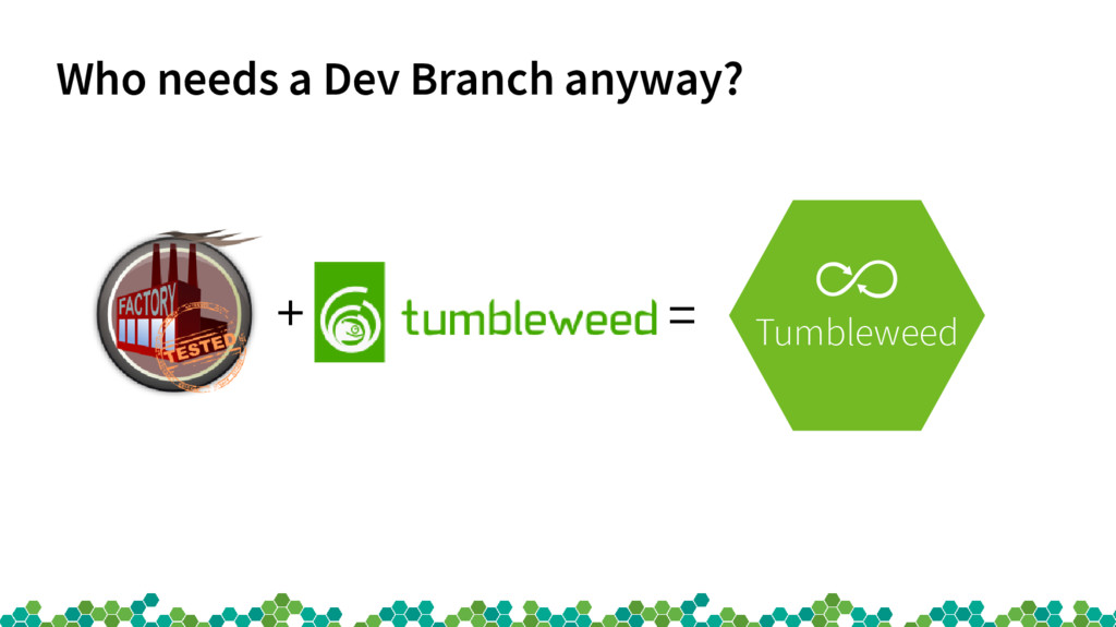Who needs a Dev Branch anyway? + = Tumbleweed
