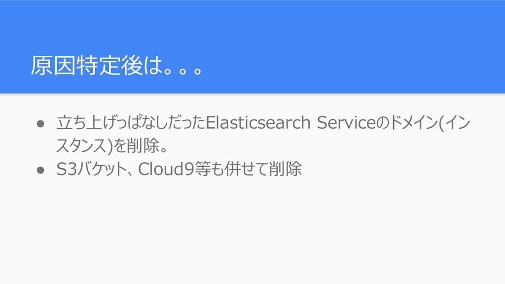 原因特定後は。。。 ● 立ち上げっぱなしだったElasticsearch Serviceのドメ...