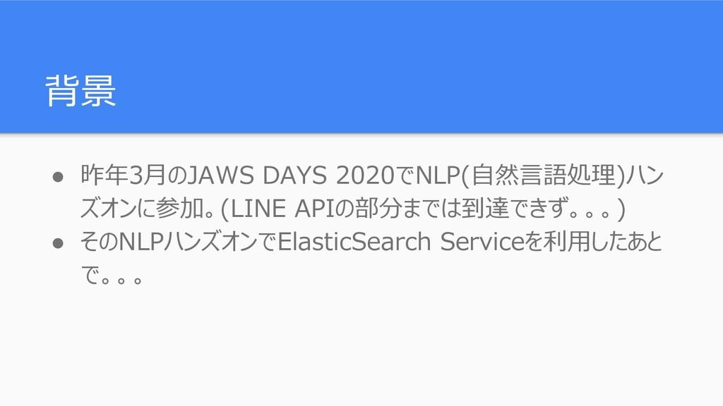 背景 ● 昨年3月のJAWS DAYS 2020でNLP(自然言語処理)ハン ズオンに参加。(...