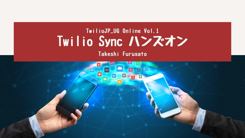 TwilioSyncハンズオン TakeshiFurusato TwilioJP_UG...