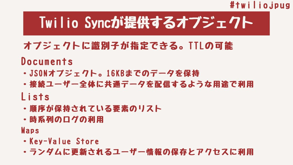 TwilioSyncが提供するオブジェクト #twiliojpug Documents ・J...
