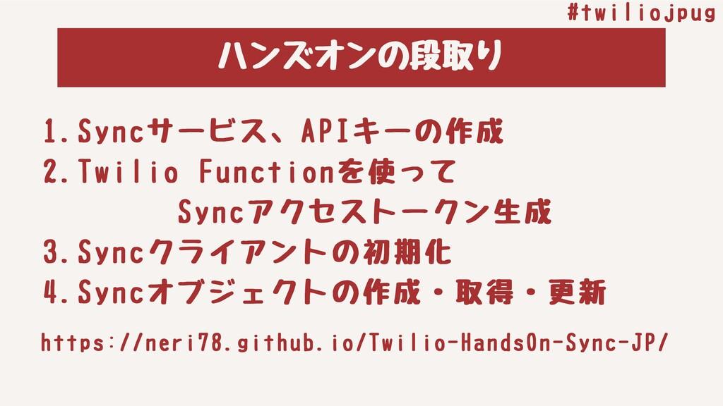 ハンズオンの段取り #twiliojpug 1.Syncサービス、APIキーの作成 2.Twi...
