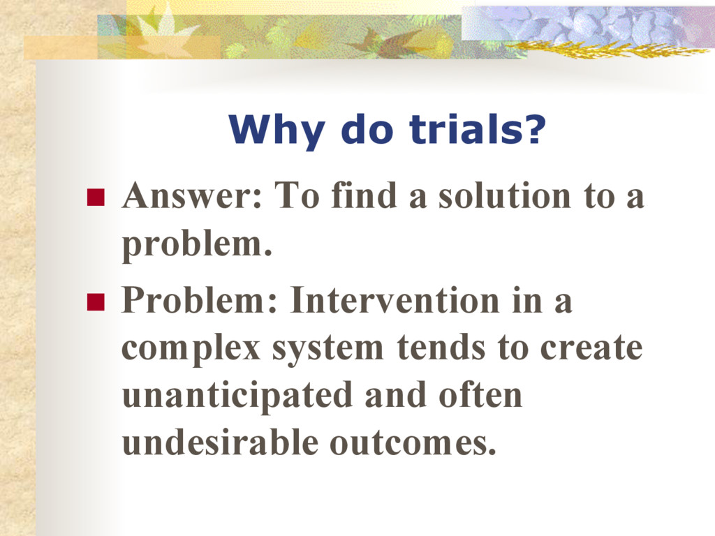Why do trials? n Answer: To find a solution t...