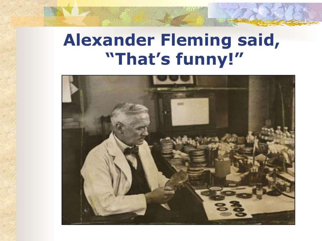 """Alexander Fleming said, """"That's funny!"""""""