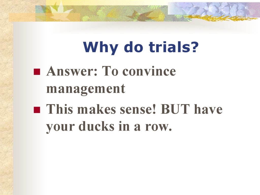 Why do trials? n Answer: To convince manageme...
