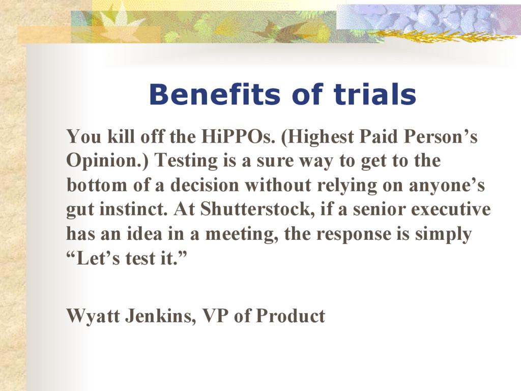 Benefits of trials You kill off the HiPPOs. (Hi...