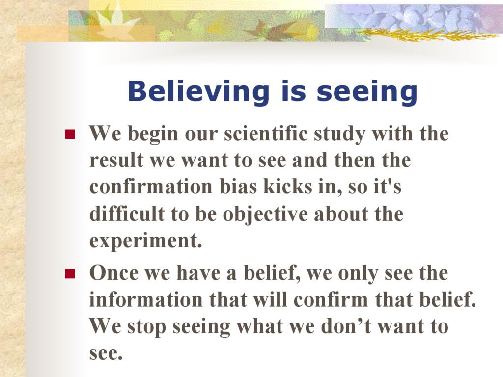 Believing is seeing n We begin our scientific...