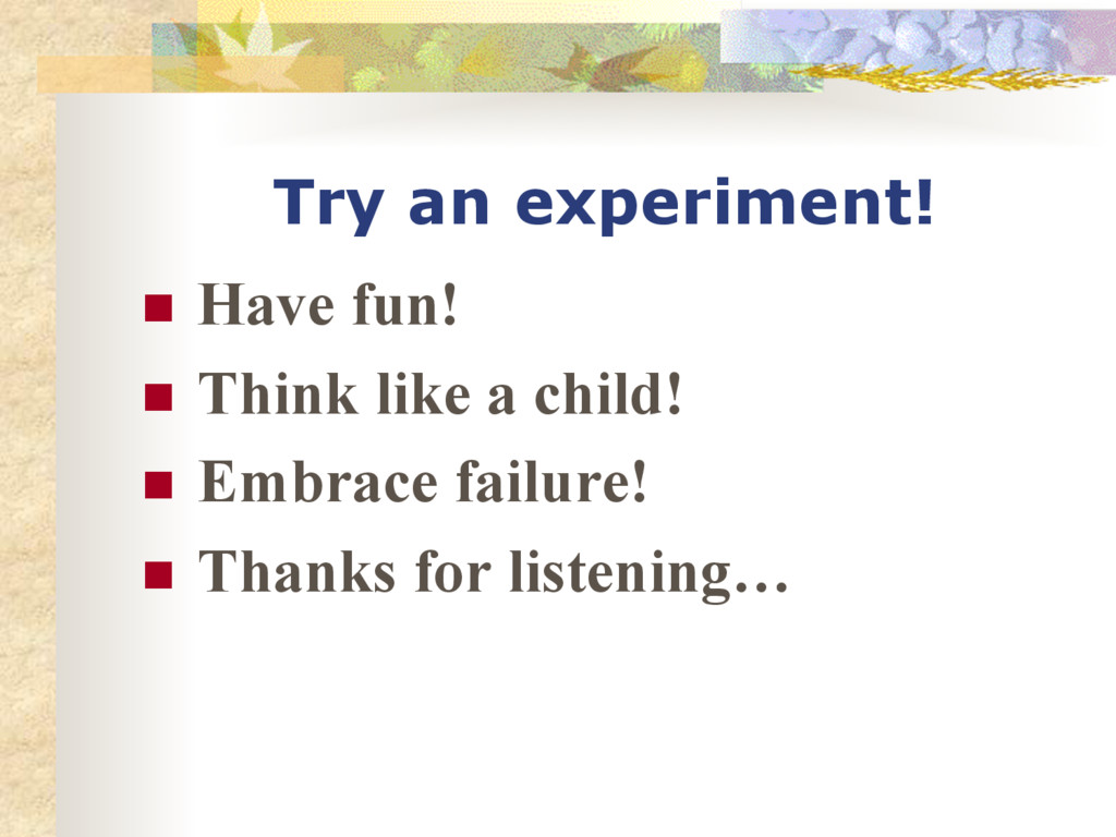 Try an experiment! n Have fun! n Think like...