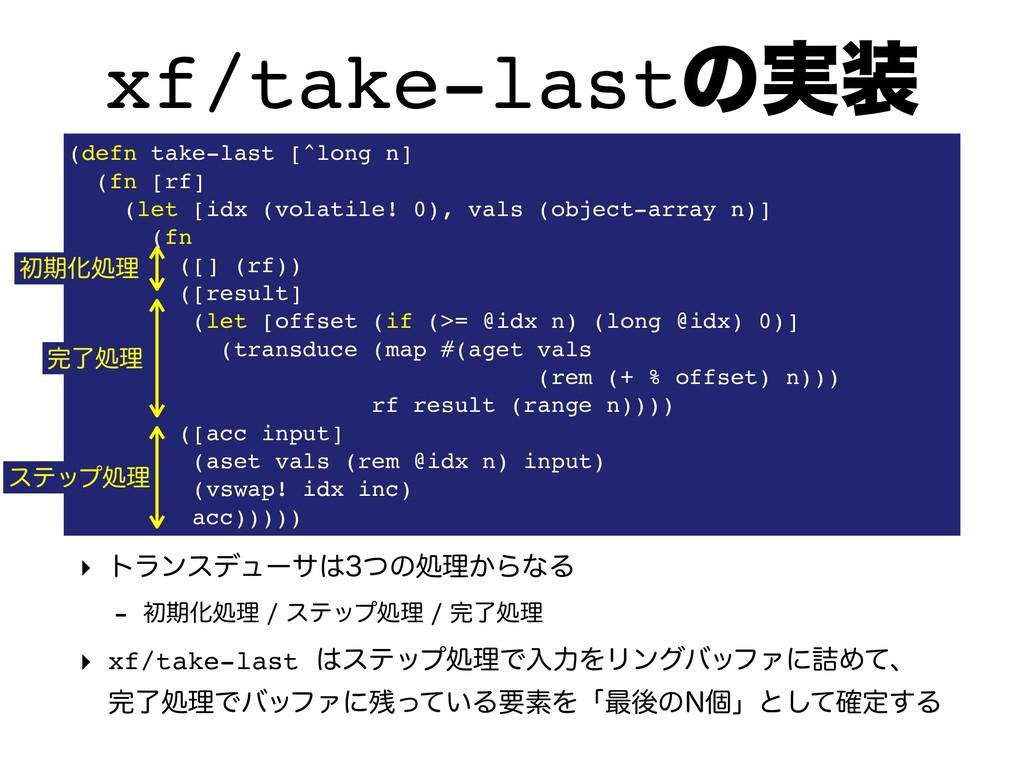 xf/take-lastͷ࣮ ‣ τϥϯεσϡʔαͭͷॲཧ͔ΒͳΔ  ॳظԽॲཧ...