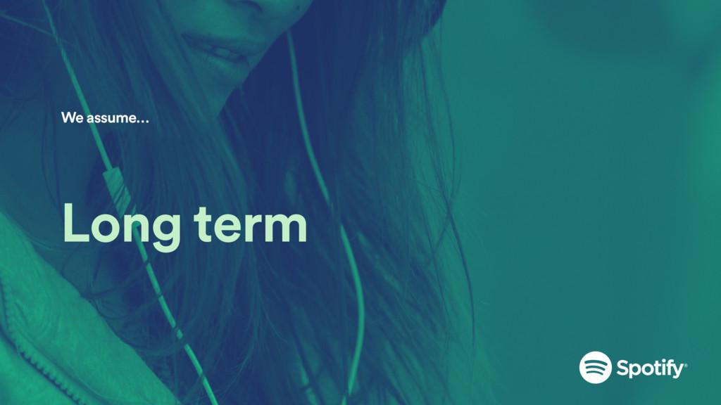 Long term We assume…