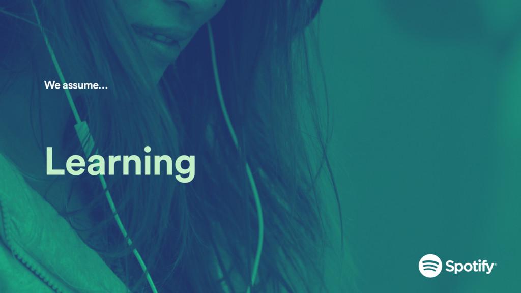 Learning We assume…