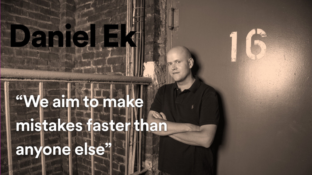 """We aim to make mistakes faster than anyone els..."